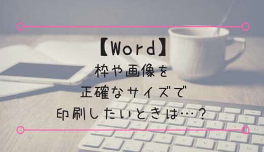 【Word】枠や画像を正確なサイズで印刷したいときは…?