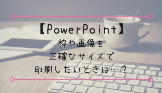 【PowerPoint】枠や画像を正確なサイズで印刷したいときは…?