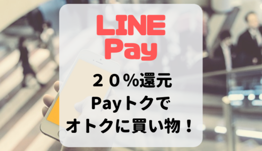 【LINE Pay】20%還元の『Payトク』を利用しよう!