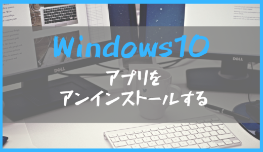 Windows10:不要なアプリケーション(ソフト)をアンインストールするには